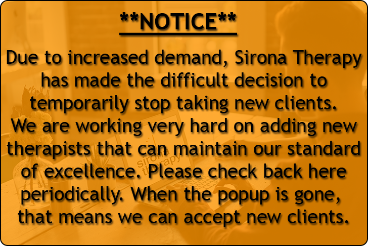 Due to increased demand, Sirona Therapy has made the difficult decision to temporarily stop taking new clients. We are working very hard on adding new therapists that can maintain our standard of excellence. Please check back here periodically. When the popup is gone, that means we can accept new clients.